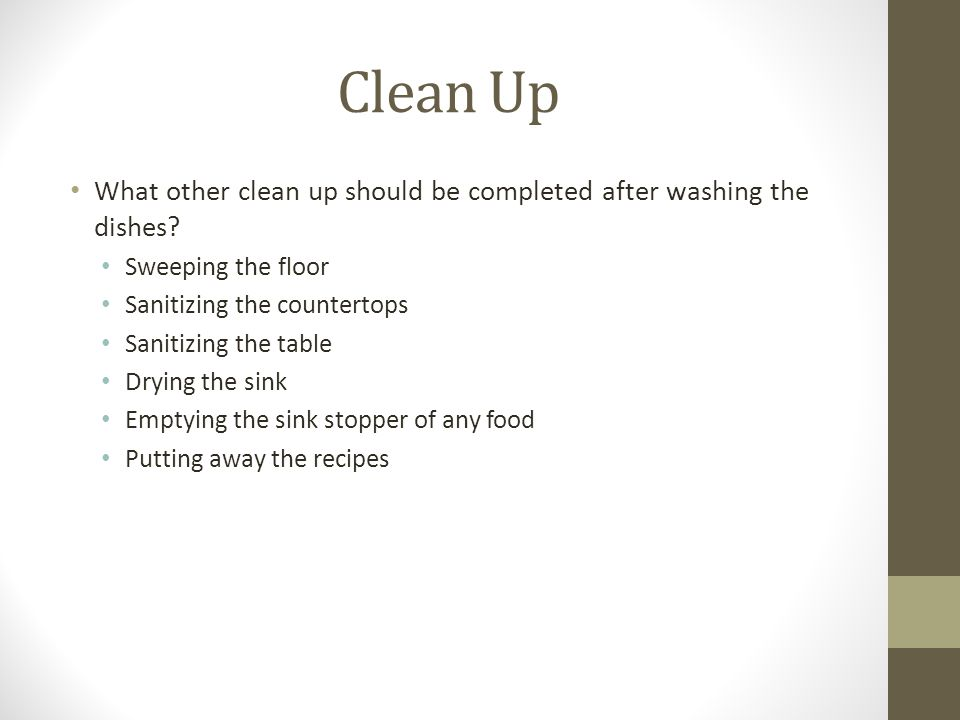 Clean Up What other clean up should be completed after washing the dishes Sweeping the floor. Sanitizing the countertops.