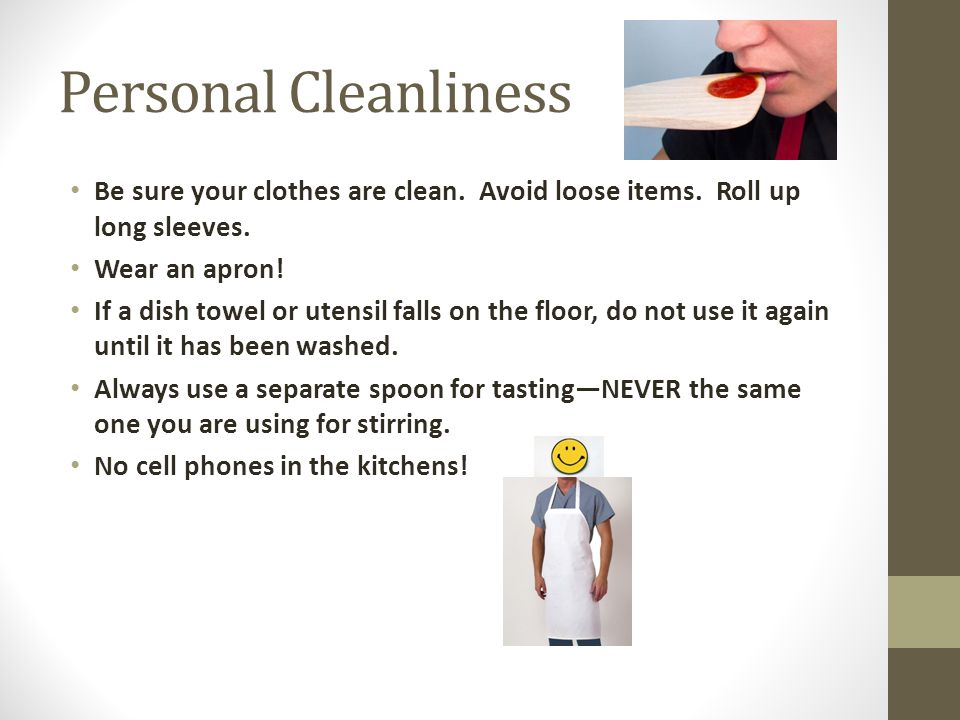 Personal Cleanliness Be sure your clothes are clean. Avoid loose items. Roll up long sleeves. Wear an apron!