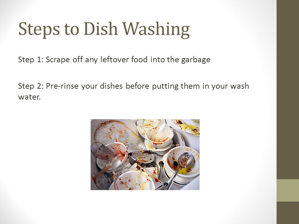 Steps to Dish Washing Step 1: Scrape off any leftover food into the garbage Step 2: Pre-rinse your dishes before putting them in your wash water.