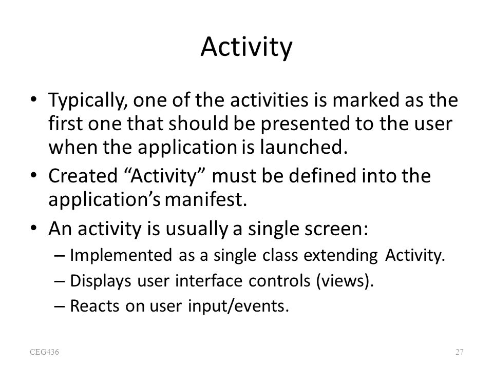 Activity Typically, one of the activities is marked as the first one that should be presented to the user when the application is launched.