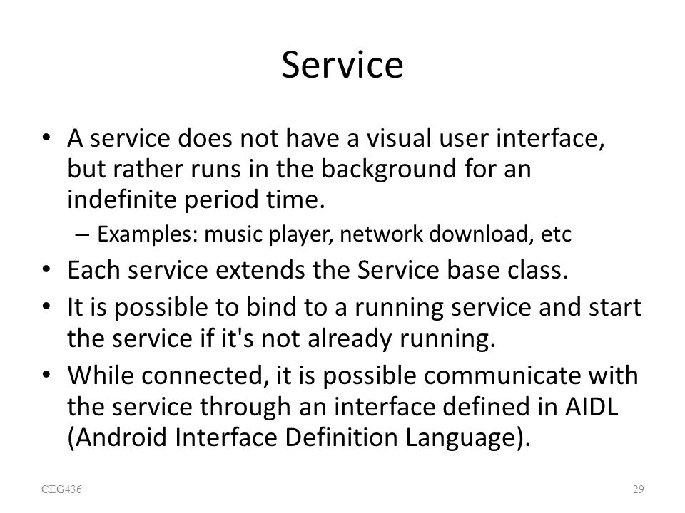 Service A service does not have a visual user interface, but rather runs in the background for an indefinite period time.