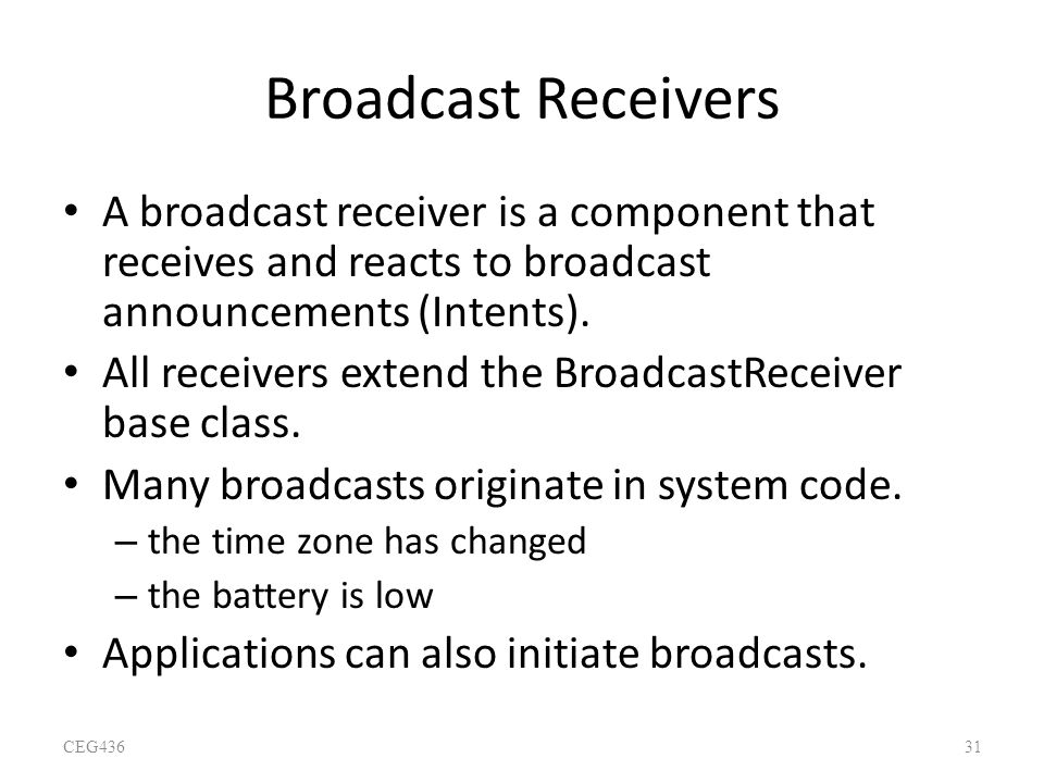 Broadcast Receivers A broadcast receiver is a component that receives and reacts to broadcast announcements (Intents).