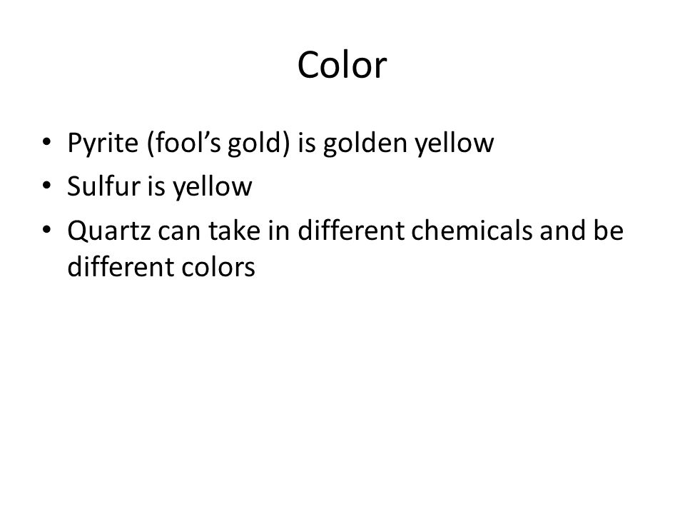 Color Pyrite (fool's gold) is golden yellow Sulfur is yellow