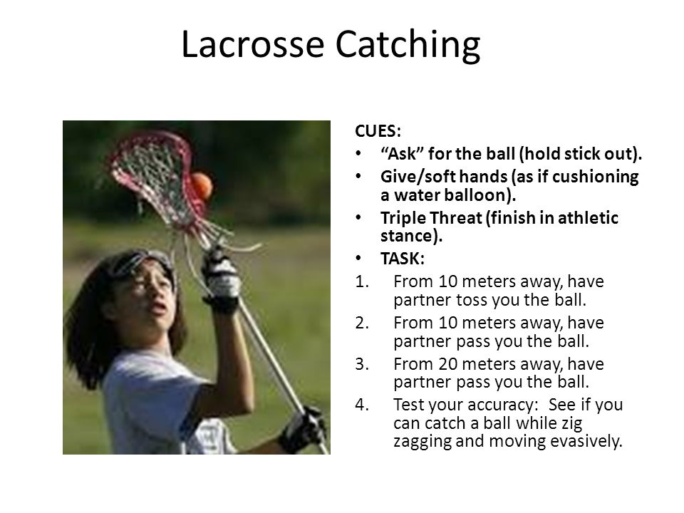 Lacrosse Catching CUES: Ask for the ball (hold stick out).