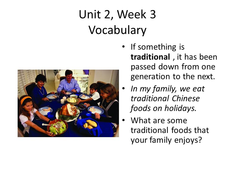 Unit 2, Week 3 Vocabulary If something is traditional , it has been passed down from one generation to the next.