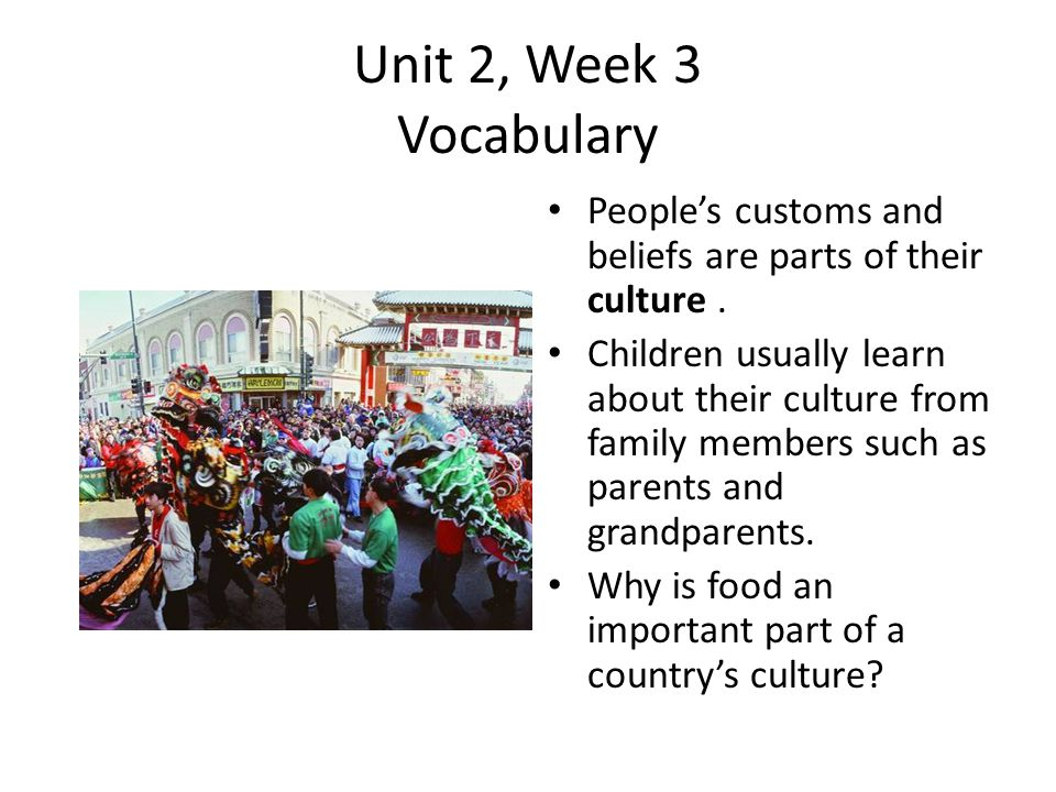 Unit 2, Week 3 Vocabulary People's customs and beliefs are parts of their culture .