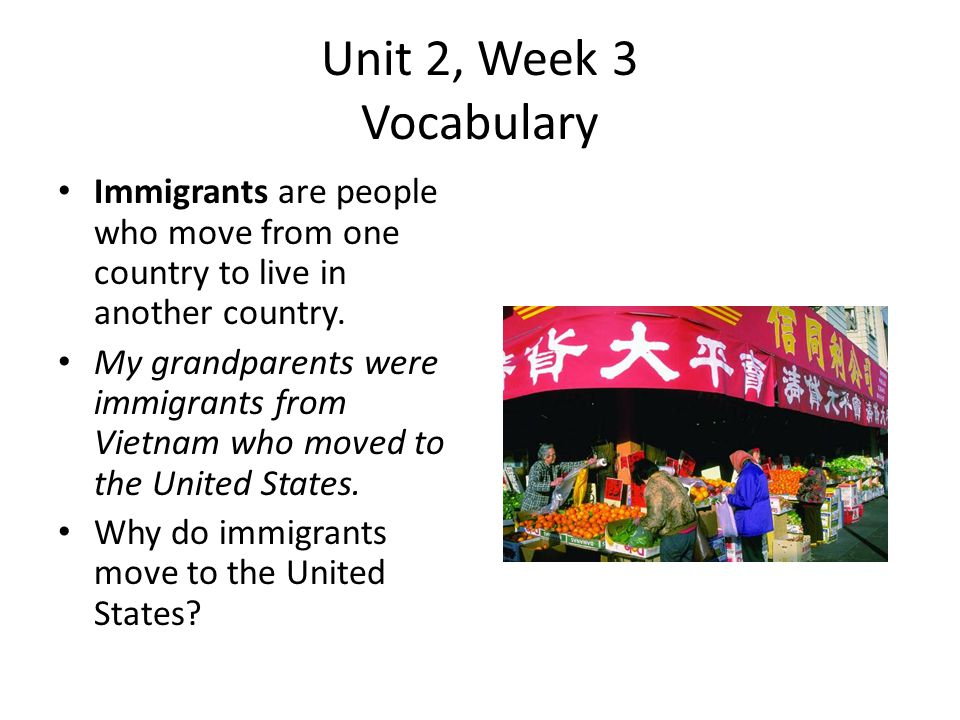 Unit 2, Week 3 Vocabulary Immigrants are people who move from one country to live in another country.
