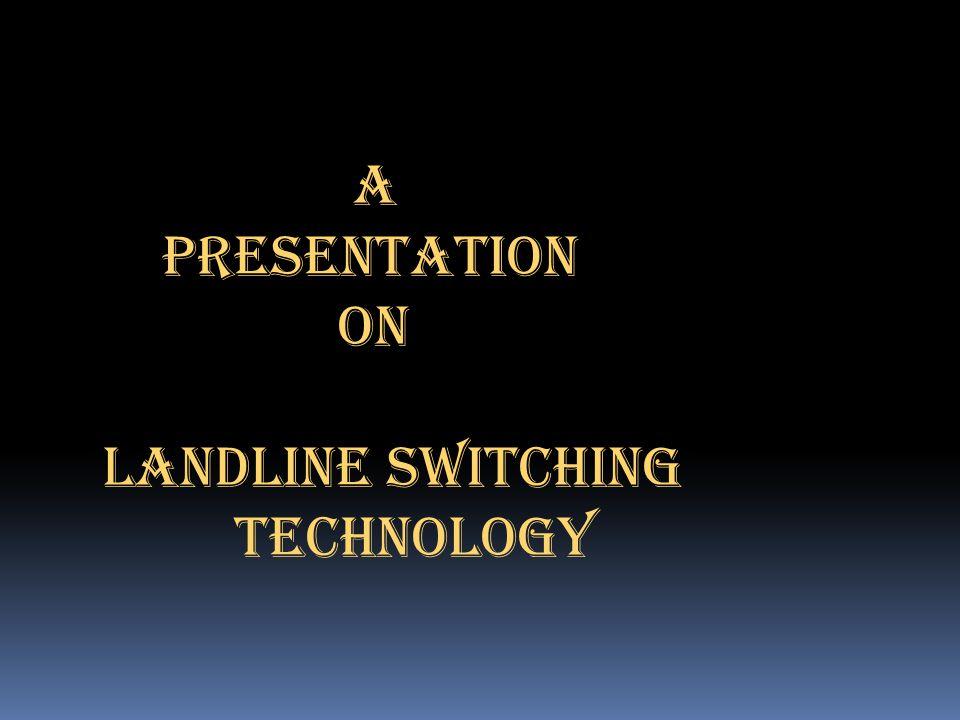 A PRESENTATION ON LANDLINE SWITCHING TECHNOLOGY