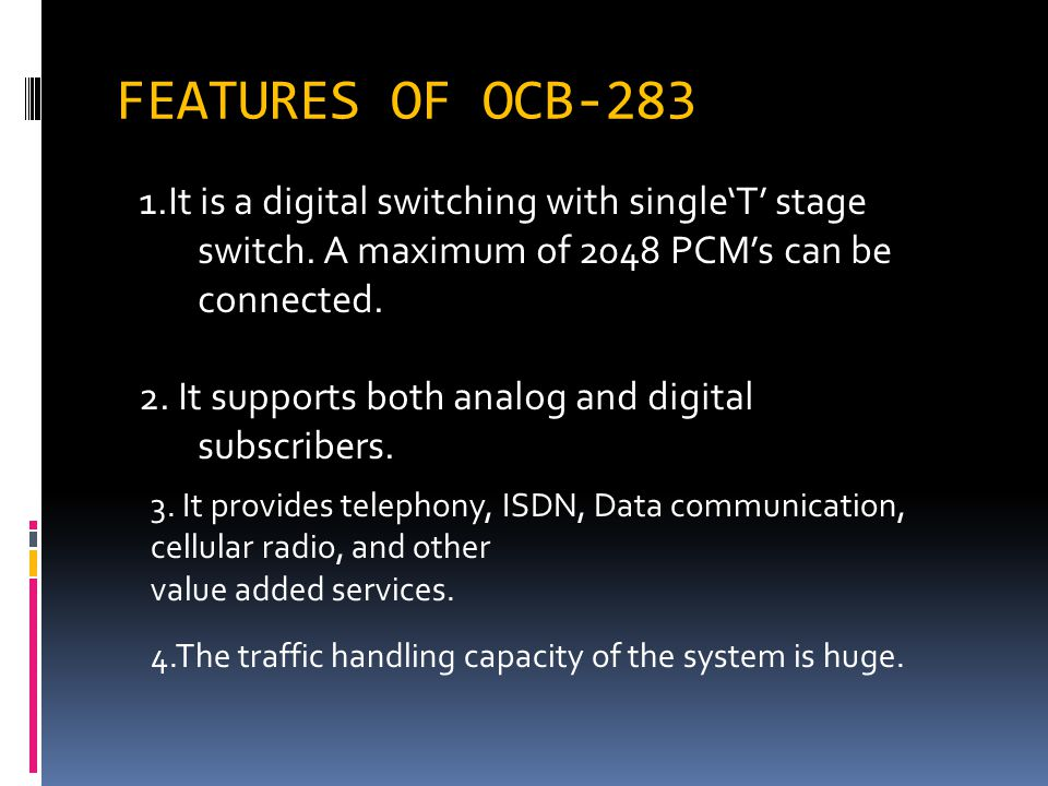FEATURES OF OCB-283 1.It is a digital switching with single'T' stage switch. A maximum of 2048 PCM's can be connected.