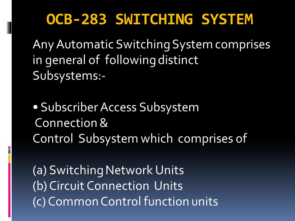 OCB-283 SWITCHING SYSTEM Any Automatic Switching System comprises in general of following distinct Subsystems:-