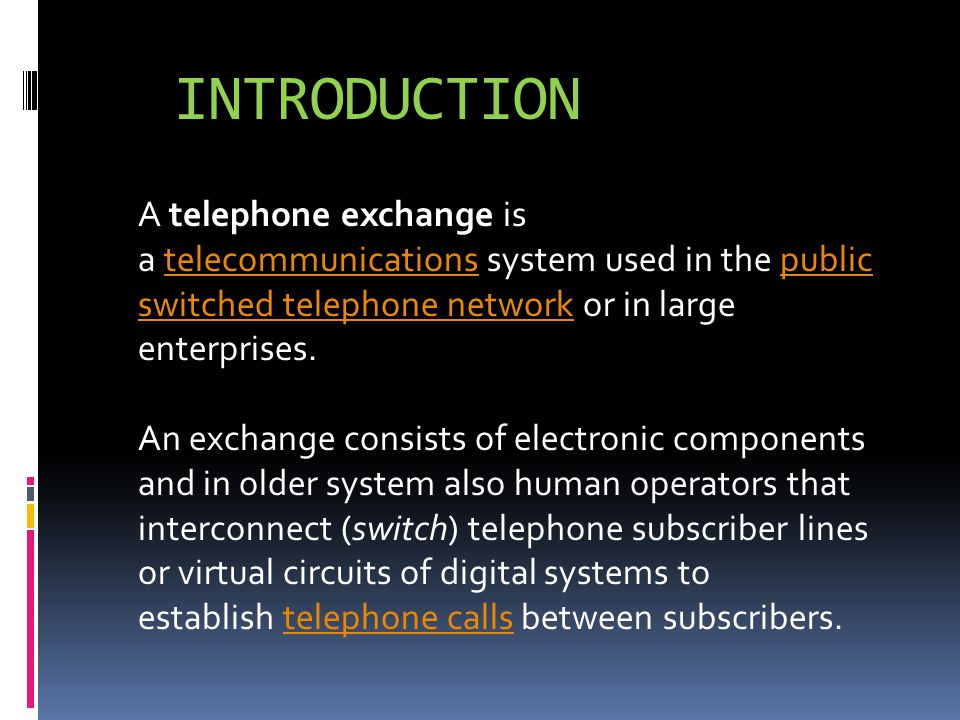 INTRODUCTION A telephone exchange is a telecommunications system used in the public switched telephone network or in large enterprises.