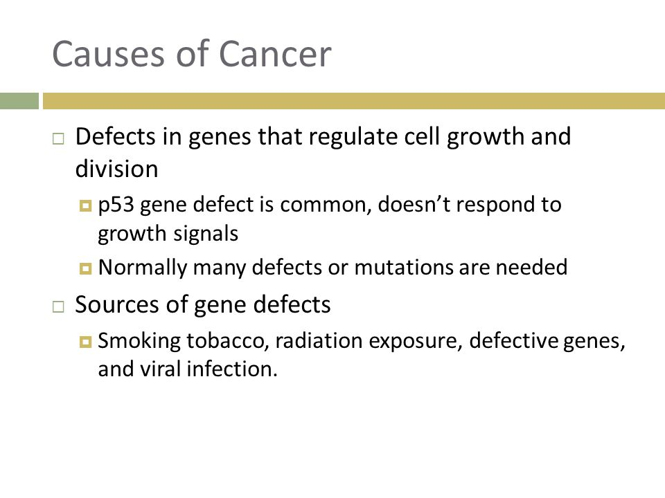 Causes of Cancer Defects in genes that regulate cell growth and division. p53 gene defect is common, doesn't respond to growth signals.