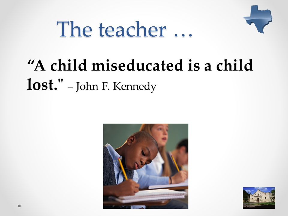 The teacher … A child miseducated is a child lost. – John F. Kennedy