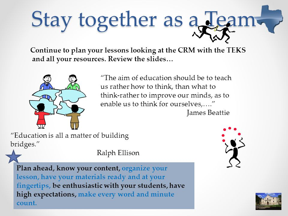 Stay together as a Team Continue to plan your lessons looking at the CRM with the TEKS. and all your resources. Review the slides…