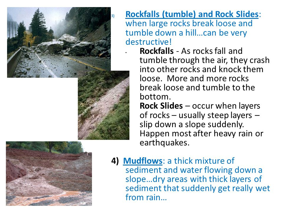 Rockfalls (tumble) and Rock Slides: when large rocks break loose and tumble down a hill…can be very destructive!