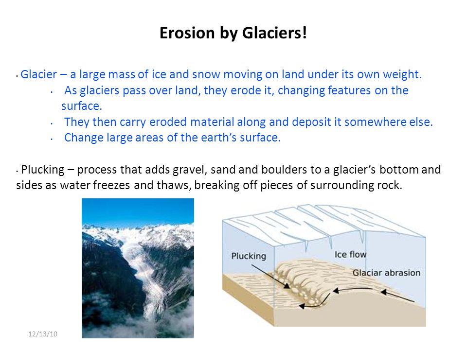 Erosion by Glaciers! Glacier – a large mass of ice and snow moving on land under its own weight.