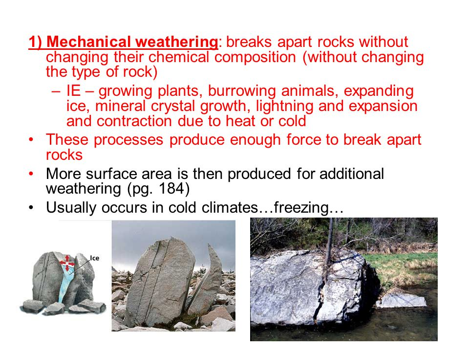 1) Mechanical weathering: breaks apart rocks without changing their chemical composition (without changing the type of rock)