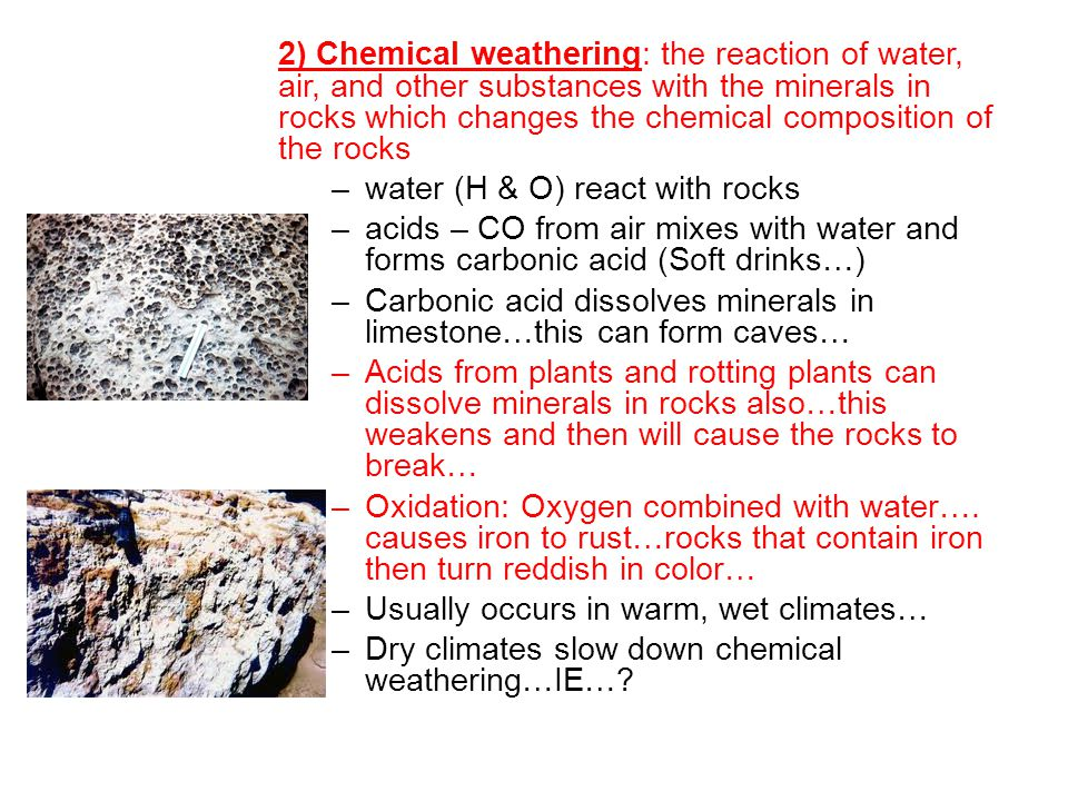 2) Chemical weathering: the reaction of water, air, and other substances with the minerals in rocks which changes the chemical composition of the rocks
