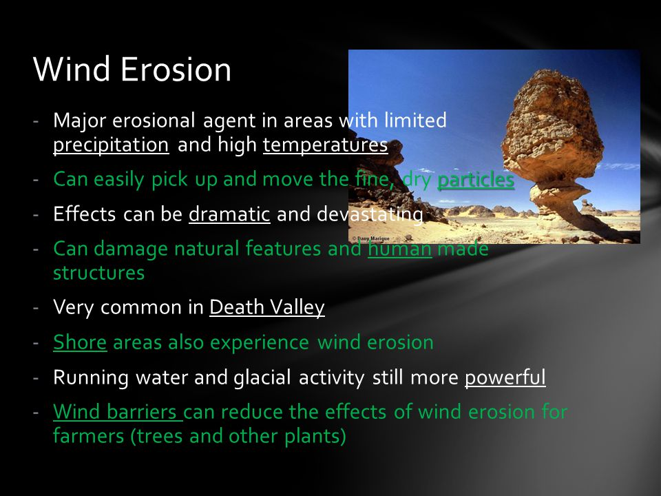 Wind Erosion Major erosional agent in areas with limited precipitation and high temperatures. Can easily pick up and move the fine, dry particles.