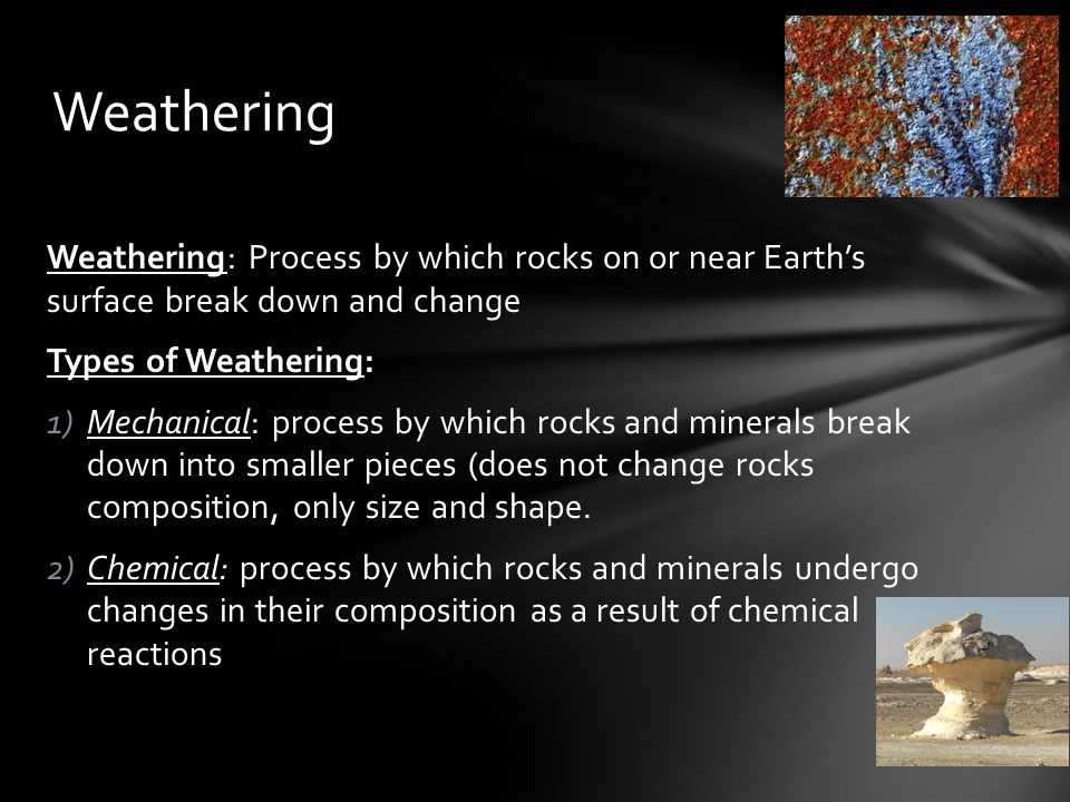 Weathering Weathering: Process by which rocks on or near Earth's surface break down and change. Types of Weathering: