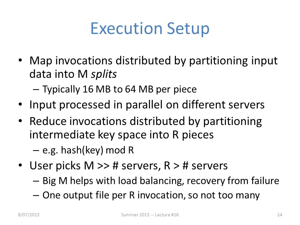 Execution Setup Map invocations distributed by partitioning input data into M splits. Typically 16 MB to 64 MB per piece.