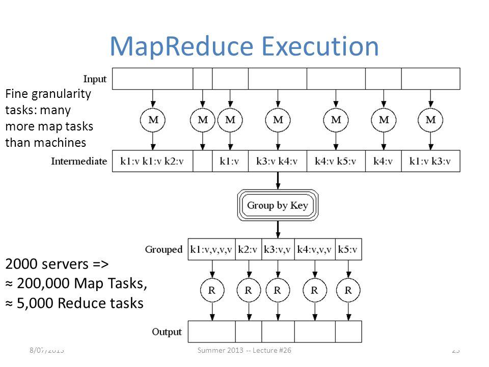 MapReduce Execution Fine granularity tasks: many more map tasks than machines. 2000 servers => ≈ 200,000 Map Tasks, ≈ 5,000 Reduce tasks.