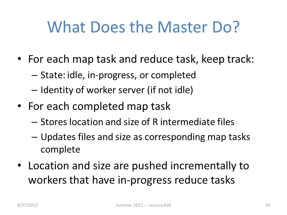 What Does the Master Do For each map task and reduce task, keep track: State: idle, in-progress, or completed.