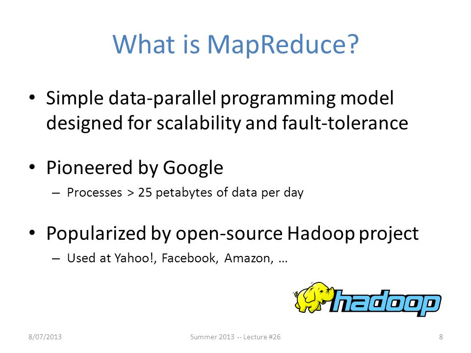 What is MapReduce Simple data-parallel programming model designed for scalability and fault-tolerance.