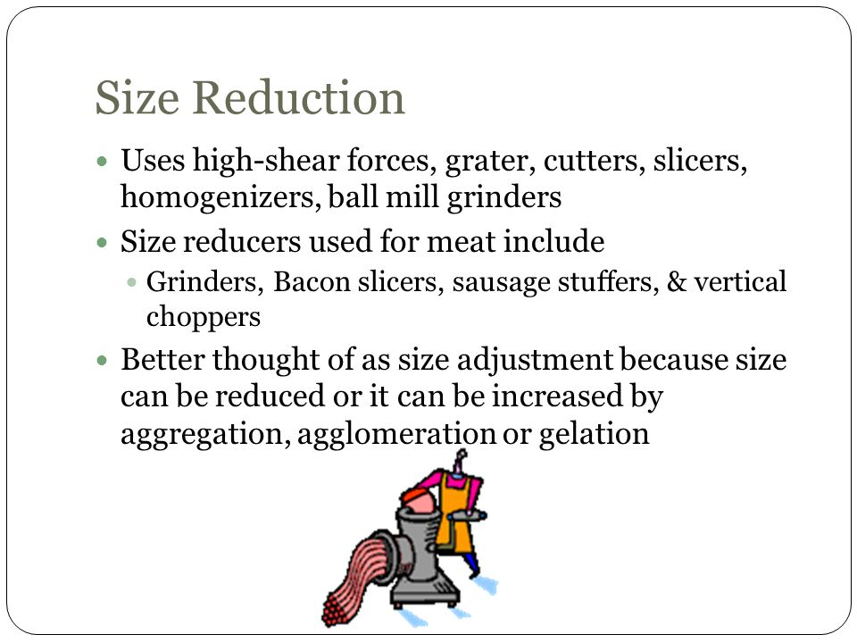 Size Reduction Uses high-shear forces, grater, cutters, slicers, homogenizers, ball mill grinders.