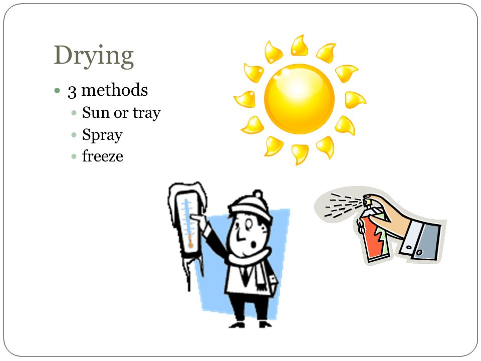 Drying 3 methods Sun or tray Spray freeze