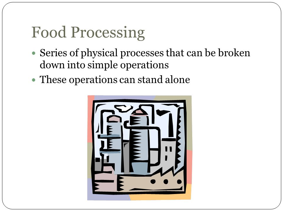 Food Processing Series of physical processes that can be broken down into simple operations.
