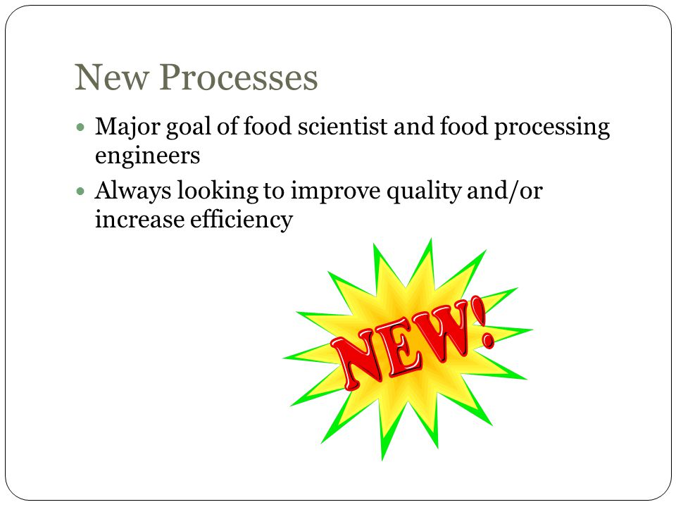 New Processes Major goal of food scientist and food processing engineers.