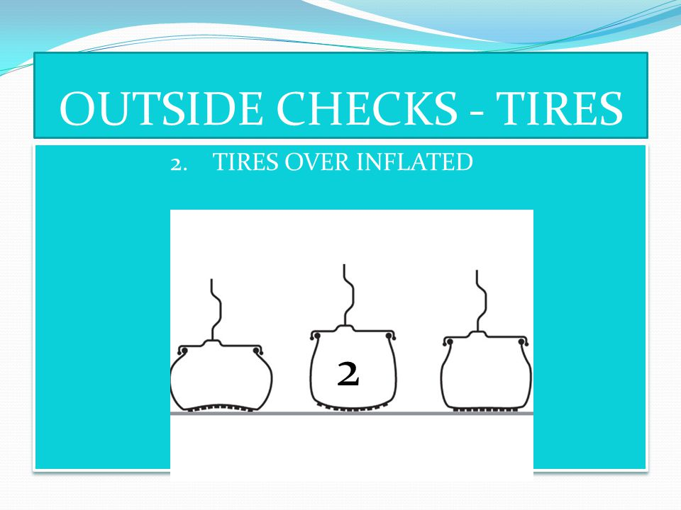 OUTSIDE CHECKS - TIRES 2. TIRES OVER INFLATED 2