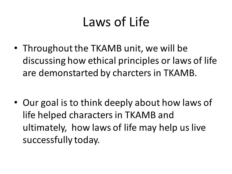 Laws of Life Throughout the TKAMB unit, we will be discussing how ethical principles or laws of life are demonstarted by charcters in TKAMB.