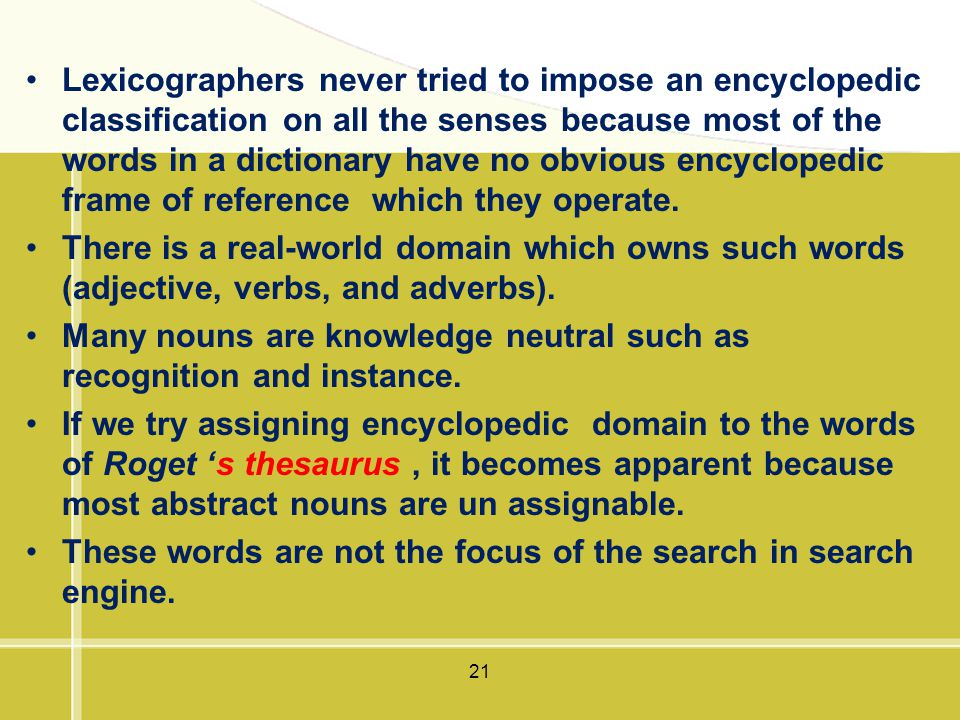 Lexicographers never tried to impose an encyclopedic classification on all the senses because most of the words in a dictionary have no obvious encyclopedic frame of reference which they operate.