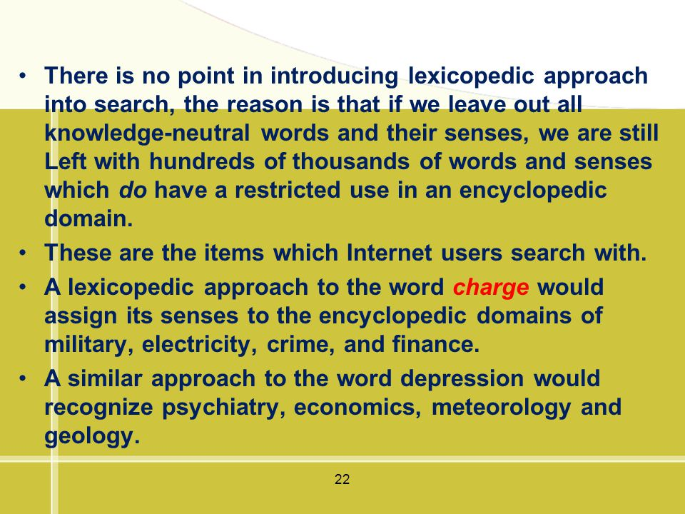 There is no point in introducing lexicopedic approach into search, the reason is that if we leave out all knowledge-neutral words and their senses, we are still Left with hundreds of thousands of words and senses which do have a restricted use in an encyclopedic domain.