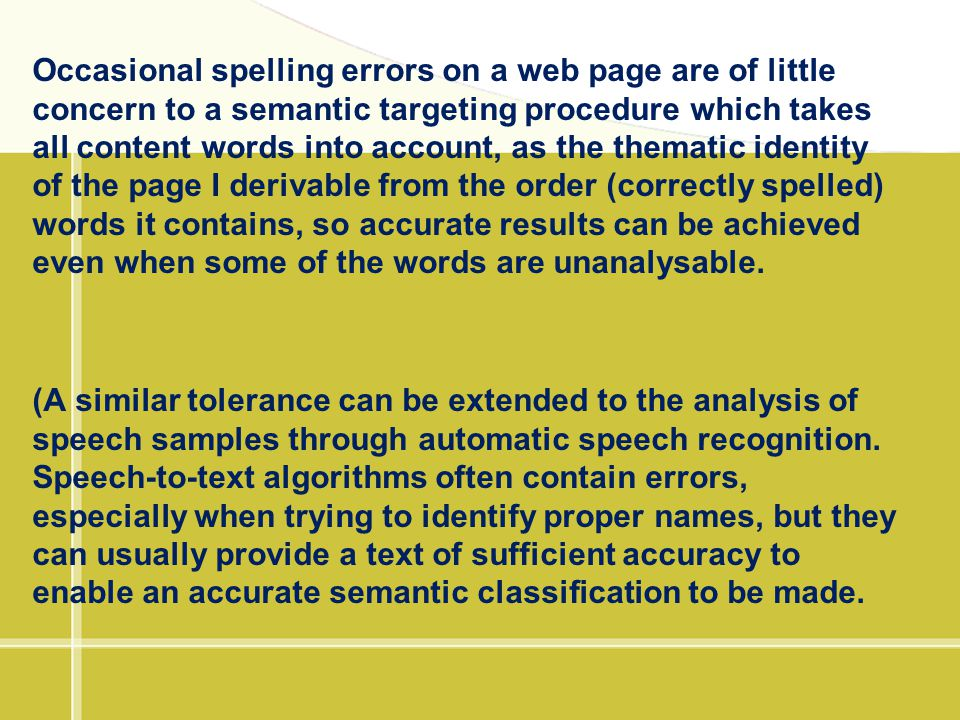Occasional spelling errors on a web page are of little concern to a semantic targeting procedure which takes all content words into account, as the thematic identity of the page I derivable from the order (correctly spelled) words it contains, so accurate results can be achieved even when some of the words are unanalysable.
