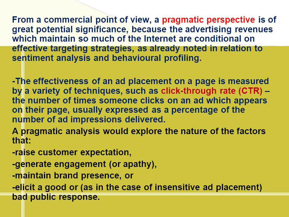 From a commercial point of view, a pragmatic perspective is of great potential significance, because the advertising revenues which maintain so much of the Internet are conditional on effective targeting strategies, as already noted in relation to sentiment analysis and behavioural profiling.