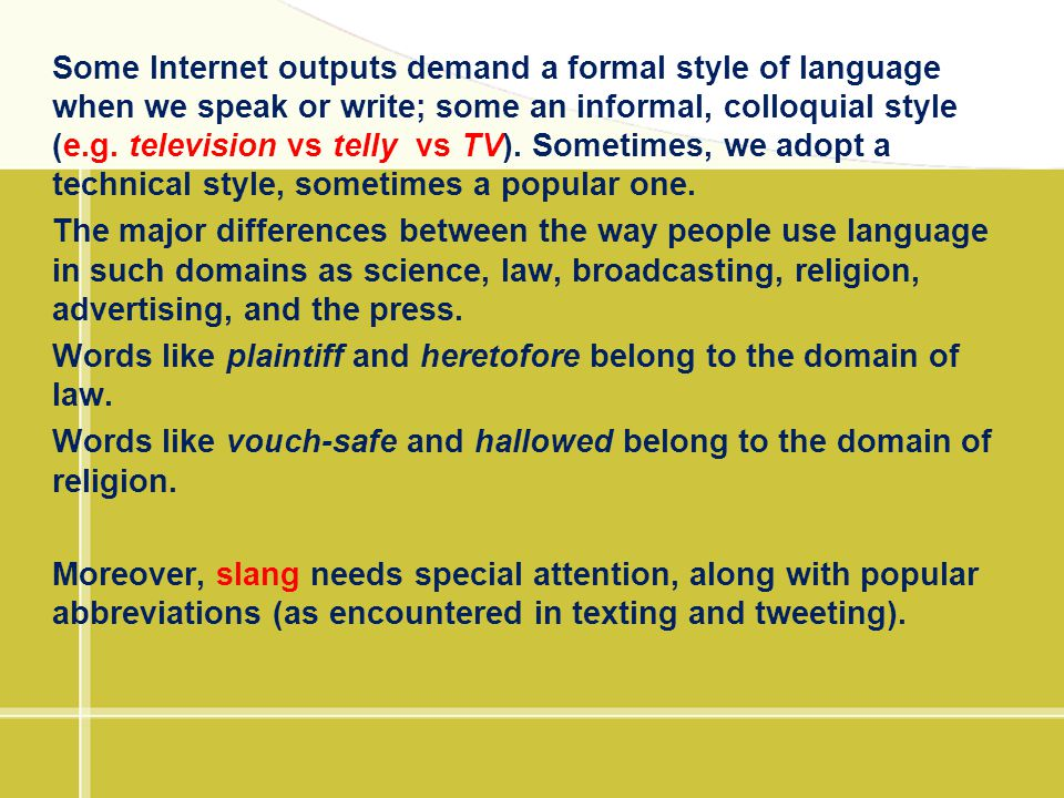 Some Internet outputs demand a formal style of language when we speak or write; some an informal, colloquial style (e.g. television vs telly vs TV). Sometimes, we adopt a technical style, sometimes a popular one.