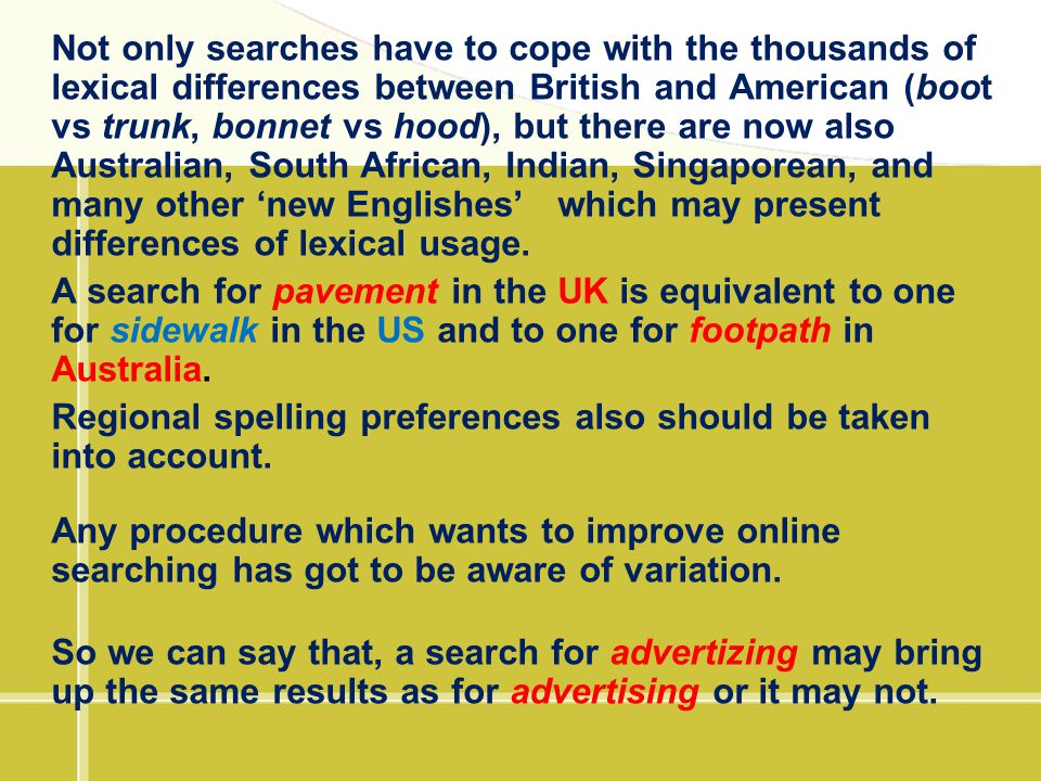 Not only searches have to cope with the thousands of lexical differences between British and American (boot vs trunk, bonnet vs hood), but there are now also Australian, South African, Indian, Singaporean, and many other 'new Englishes' which may present differences of lexical usage.
