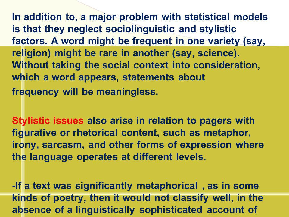 In addition to, a major problem with statistical models is that they neglect sociolinguistic and stylistic factors. A word might be frequent in one variety (say, religion) might be rare in another (say, science). Without taking the social context into consideration, which a word appears, statements about