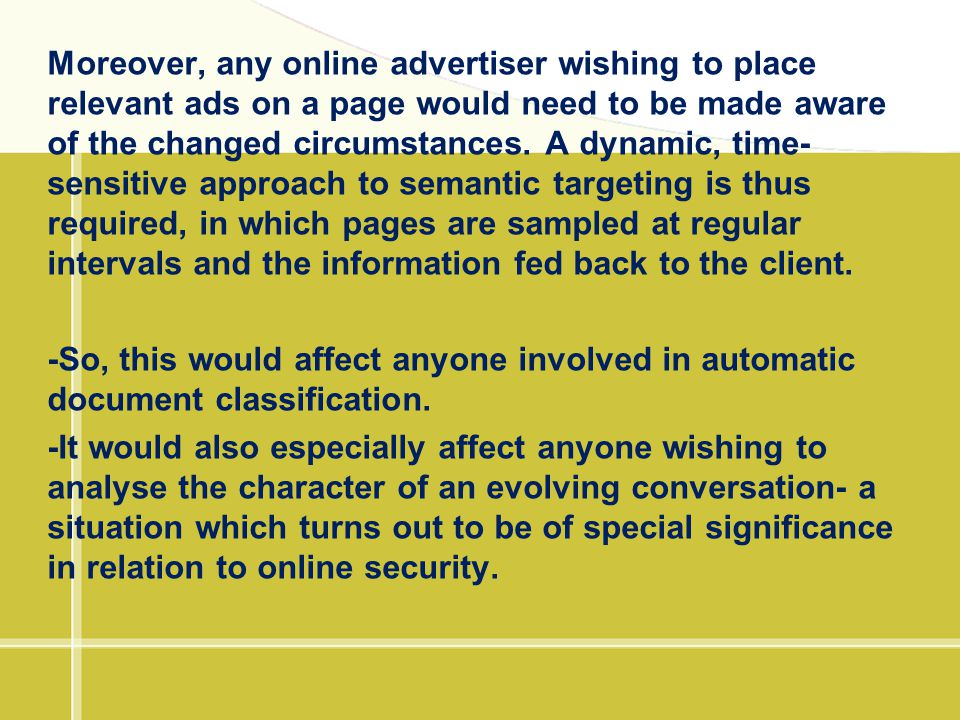 Moreover, any online advertiser wishing to place relevant ads on a page would need to be made aware of the changed circumstances. A dynamic, time-sensitive approach to semantic targeting is thus required, in which pages are sampled at regular intervals and the information fed back to the client.