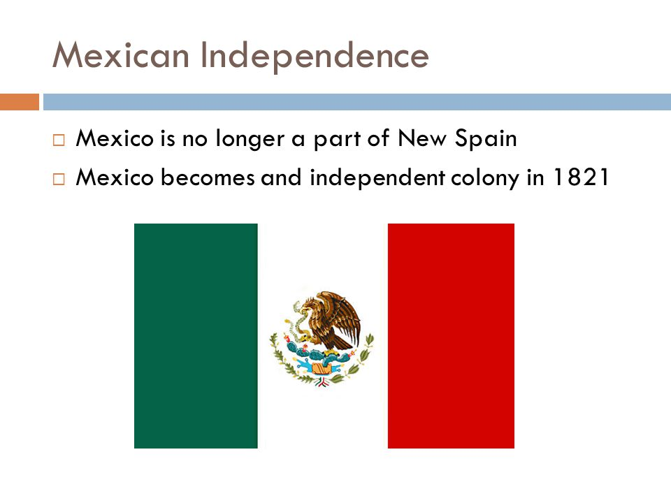 Mexican Independence Mexico is no longer a part of New Spain