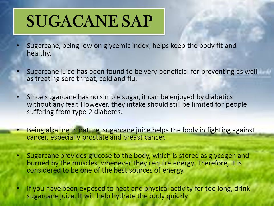 SUGACANE SAP Sugarcane, being low on glycemic index, helps keep the body fit and healthy.