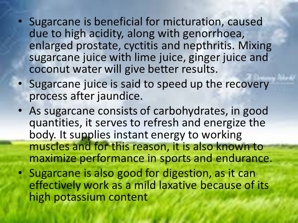 Sugarcane is beneficial for micturation, caused due to high acidity, along with genorrhoea, enlarged prostate, cyctitis and nepthritis. Mixing sugarcane juice with lime juice, ginger juice and coconut water will give better results.
