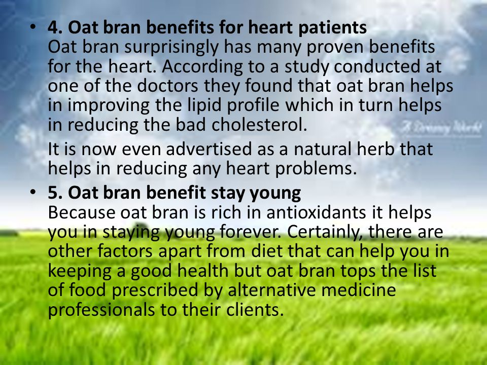 4. Oat bran benefits for heart patients Oat bran surprisingly has many proven benefits for the heart. According to a study conducted at one of the doctors they found that oat bran helps in improving the lipid profile which in turn helps in reducing the bad cholesterol.