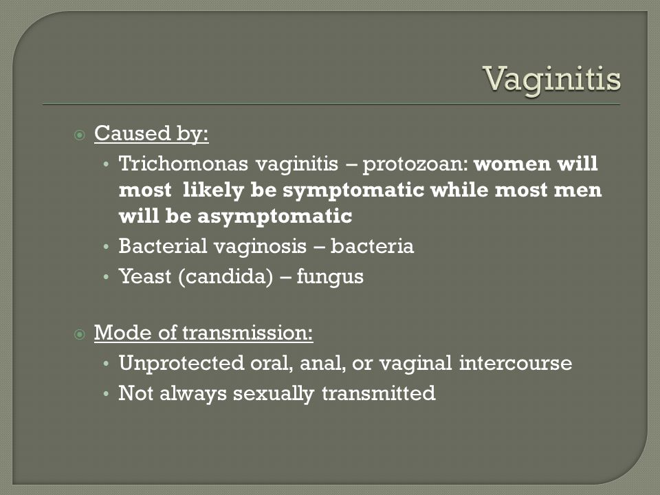 Vaginitis Caused by: Trichomonas vaginitis – protozoan: women will most likely be symptomatic while most men will be asymptomatic.