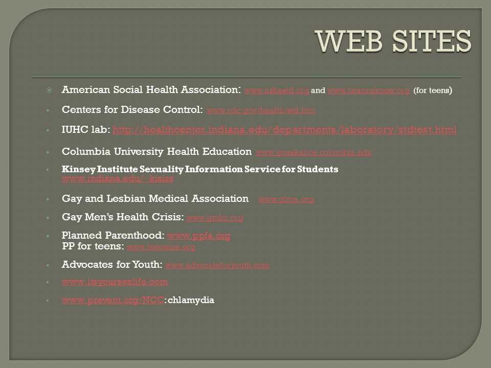 WEB SITES American Social Health Association: www.ashastd.org and www.iwannaknow.org (for teens)
