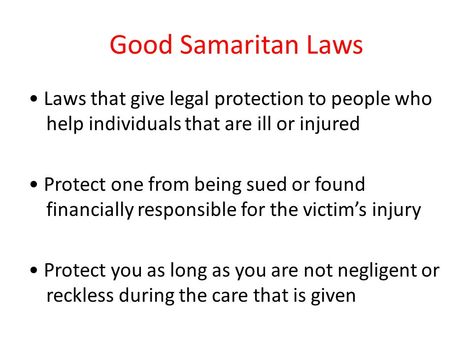 Good Samaritan Laws • Laws that give legal protection to people who help individuals that are ill or injured.
