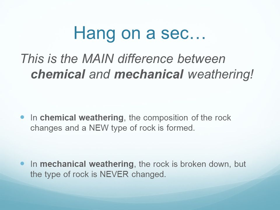 Hang on a sec… This is the MAIN difference between chemical and mechanical weathering!